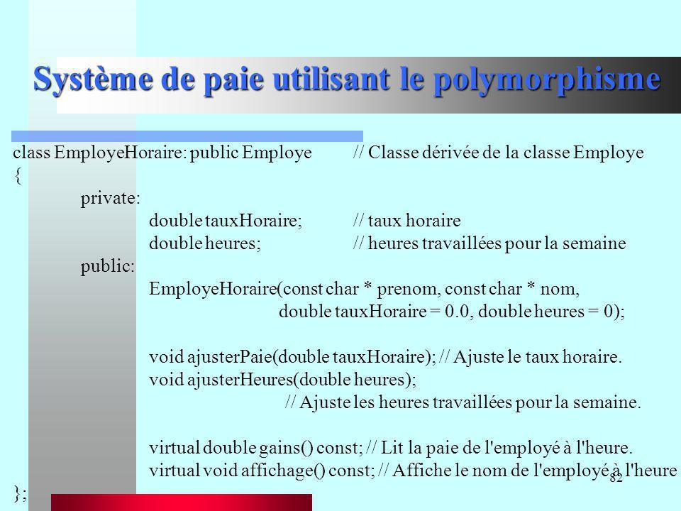 82 Système de paie utilisant le polymorphisme class EmployeHoraire: public Employe// Classe dérivée de la classe Employe { private: double tauxHoraire