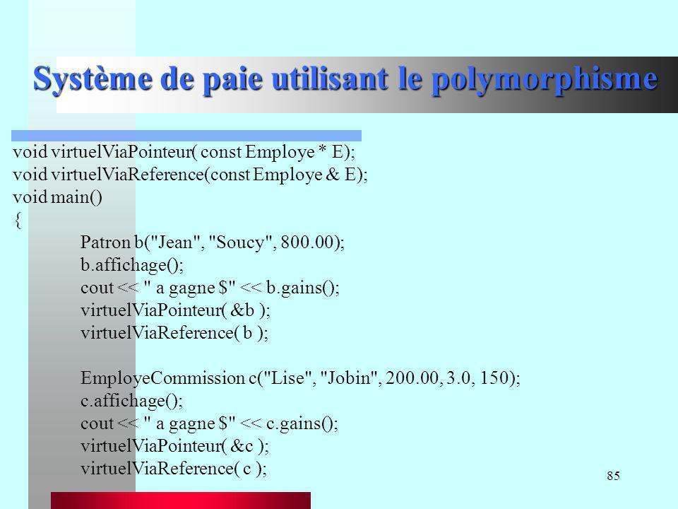 85 Système de paie utilisant le polymorphisme void virtuelViaPointeur( const Employe * E); void virtuelViaReference(const Employe & E); void main() {