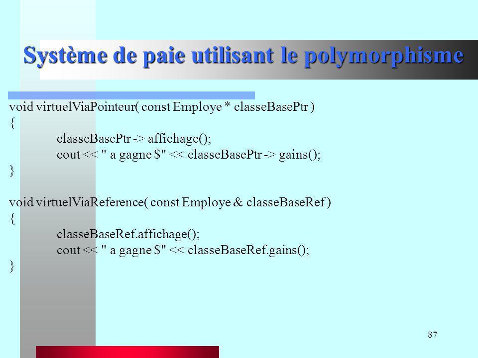 87 Système de paie utilisant le polymorphisme void virtuelViaPointeur( const Employe * classeBasePtr ) { classeBasePtr -> affichage(); cout gains(); }
