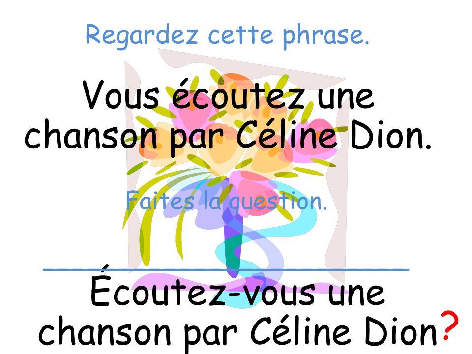 Regardez cette phrase. Vous écoutez une chanson par Céline Dion. Écoutez-vous une chanson par Céline Dion ? Faites la question. ______________________