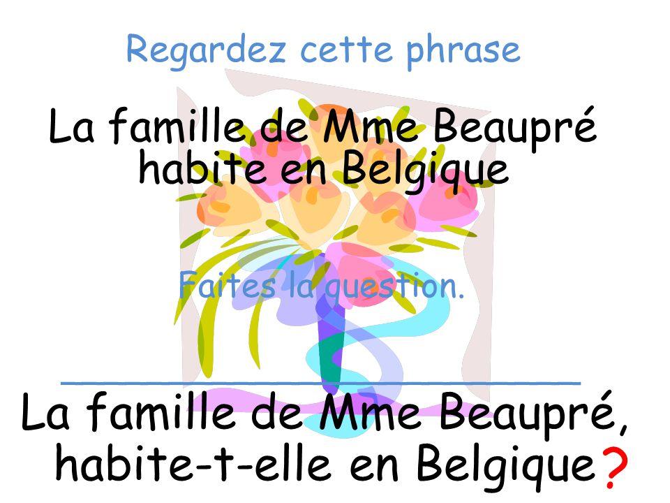 Regardez cette phrase La famille de Mme Beaupré habite en Belgique La famille de Mme Beaupré, habite-t-elle en Belgique ? Faites la question. ________