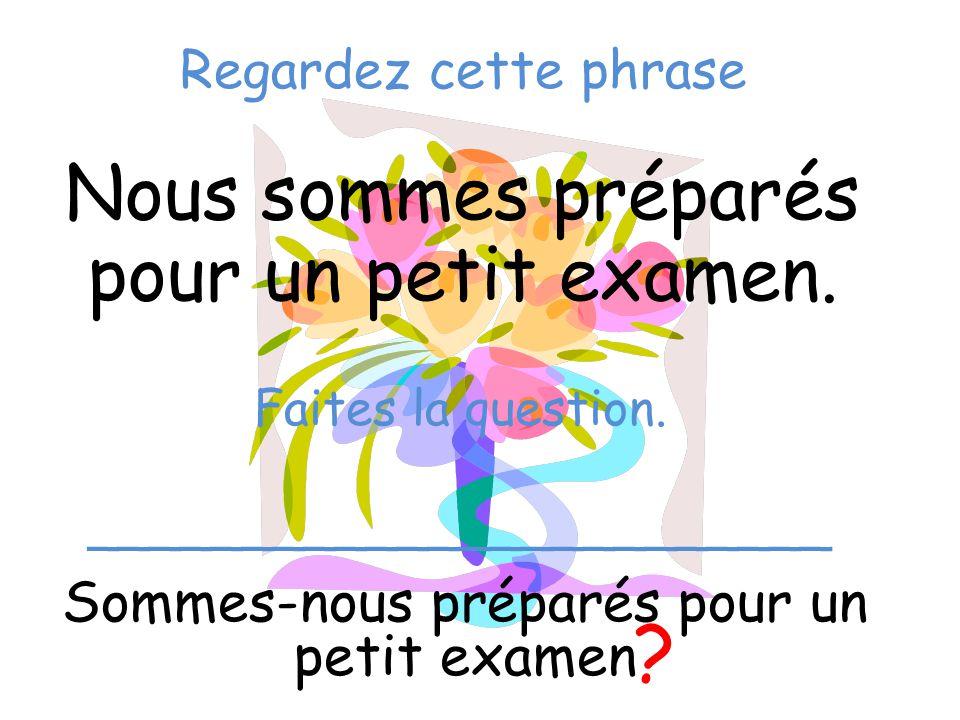 Regardez cette phrase Nous sommes préparés pour un petit examen. Sommes-nous préparés pour un petit examen ? Faites la question. _____________________