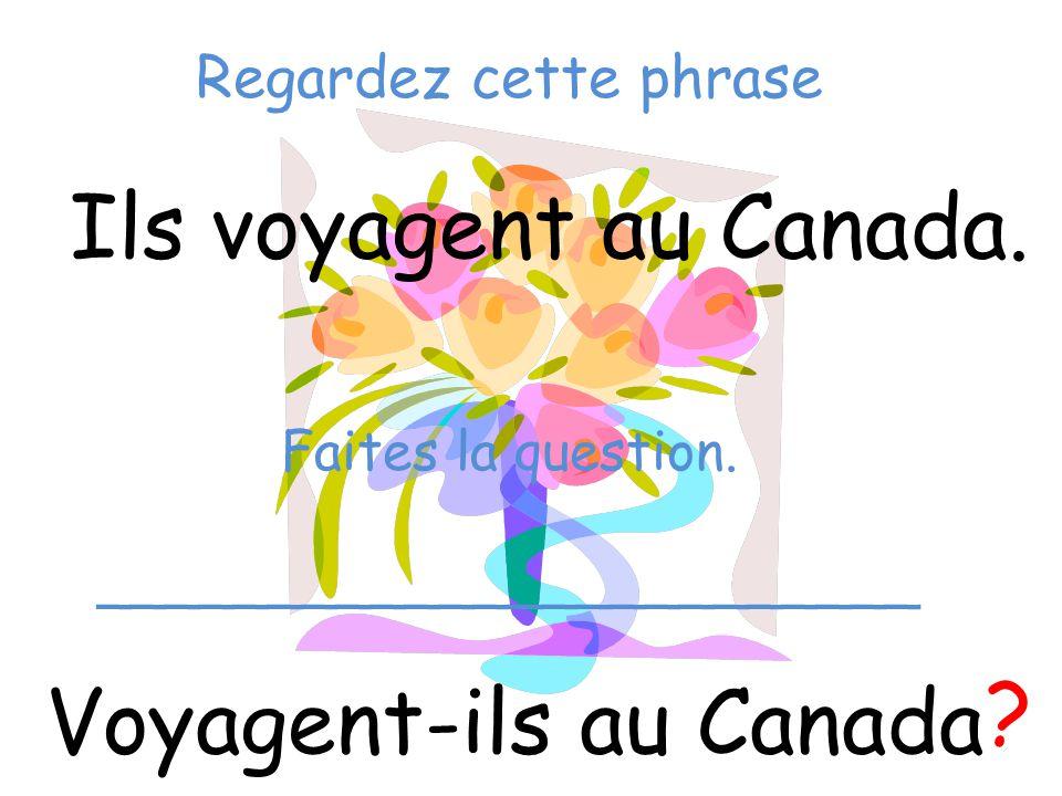 Regardez cette phrase Ils voyagent au Canada. Voyagent-ils au Canada ? Faites la question. ________________________
