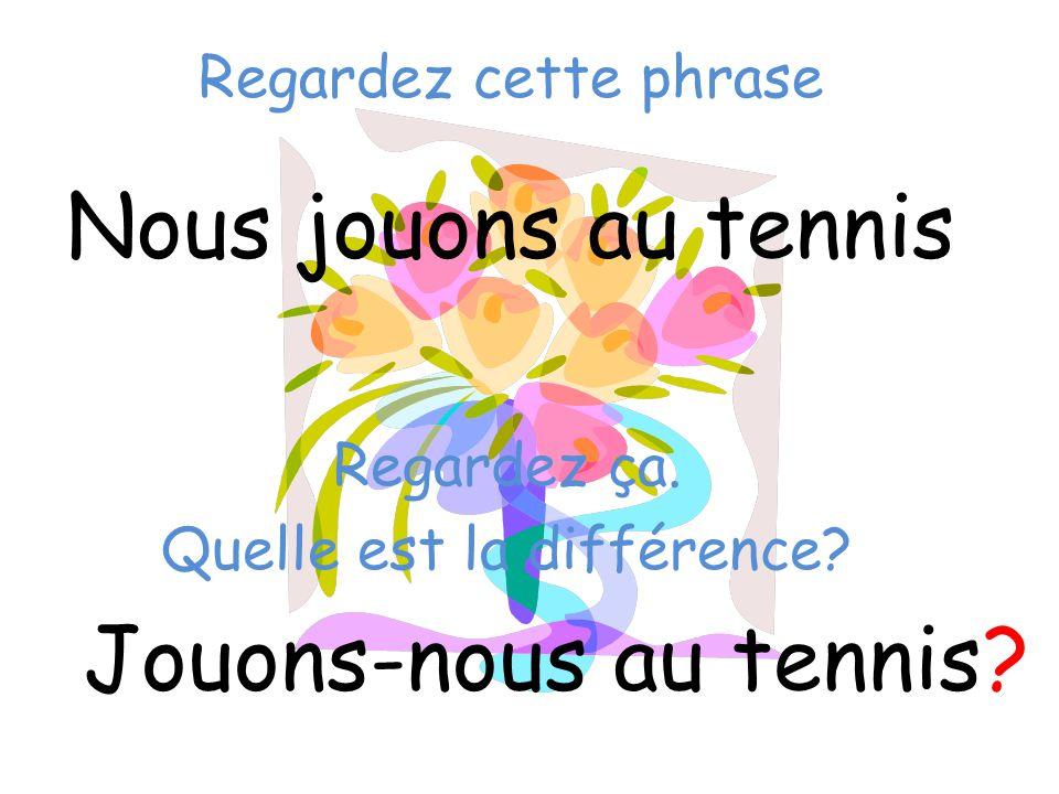 Regardez cette phrase Nous jouons au tennis Jouons-nous au tennis? Regardez ça. Quelle est la différence?