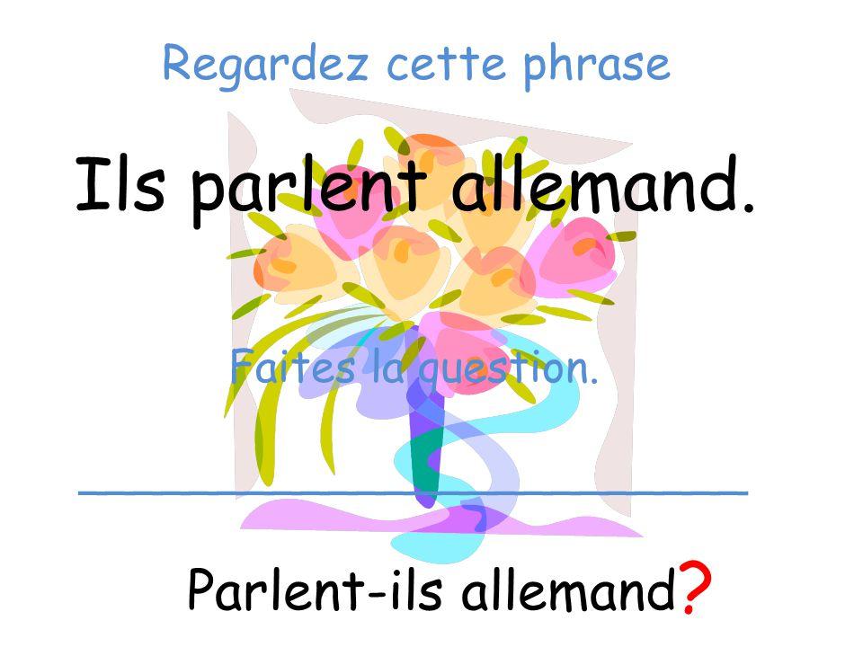 Regardez cette phrase Ils parlent allemand. Parlent-ils allemand ? Faites la question. ________________________