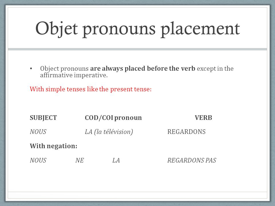 Objet pronouns placement Object pronouns are always placed before the verb except in the affirmative imperative. With simple tenses like the present t