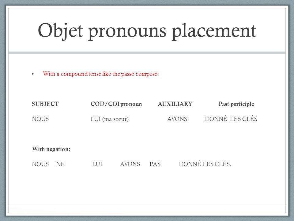 Objet pronouns placement With a compound tense like the passé composé: SUBJECTCOD/COI pronoun AUXILIARY Past participle NOUSLUI (ma soeur) AVONS DONNÉ LES CLÉS With negation: NOUS NE LUIAVONSPASDONNÉ LES CLÉS.