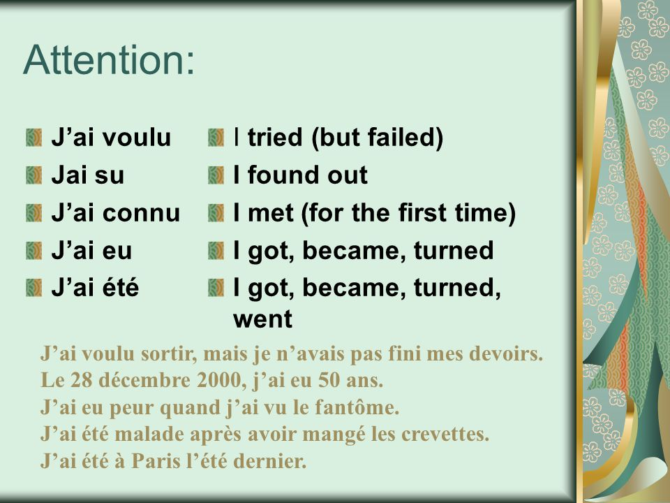 Attention: J'ai voulu Jai su J'ai connu J'ai eu J'ai été I tried (but failed) I found out I met (for the first time) I got, became, turned I got, beca
