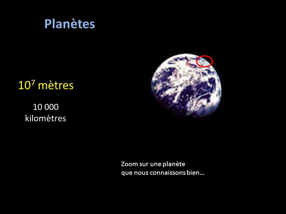 10 7 mètres 10 000 kilomètres Planètes Zoom sur une planète que nous connaissons bien…