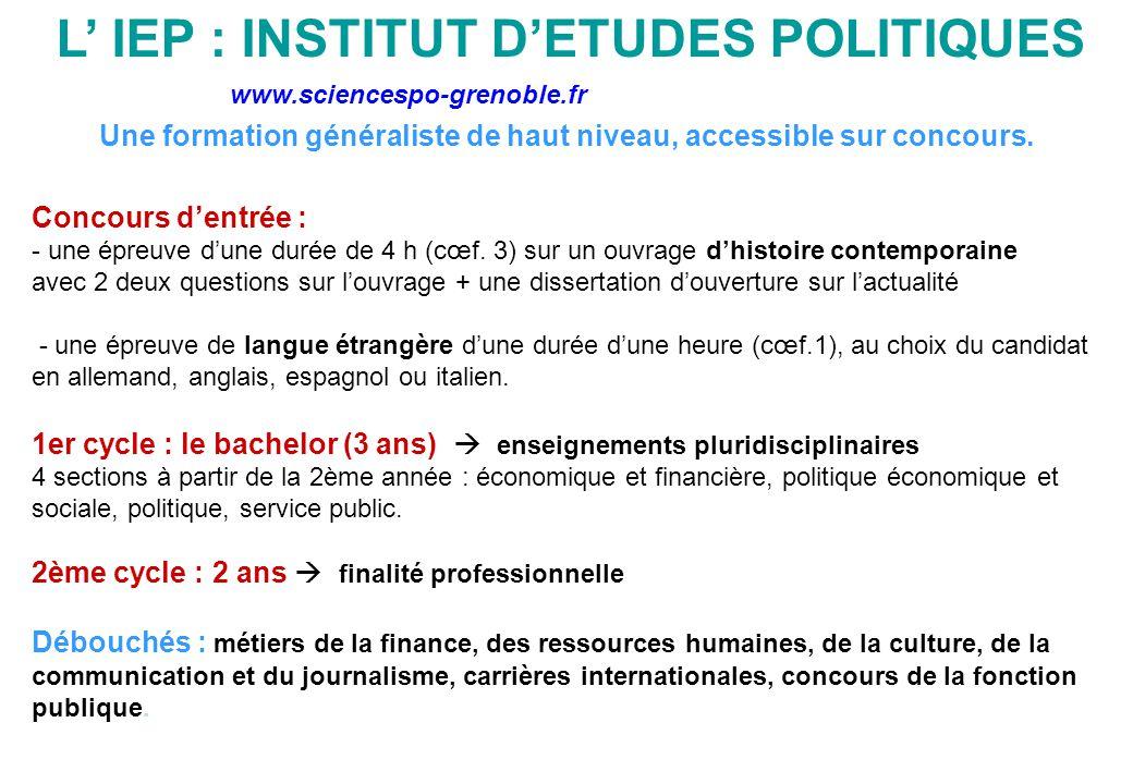 L' IEP : INSTITUT D'ETUDES POLITIQUES Une formation généraliste de haut niveau, accessible sur concours. Concours d'entrée : - une épreuve d'une durée