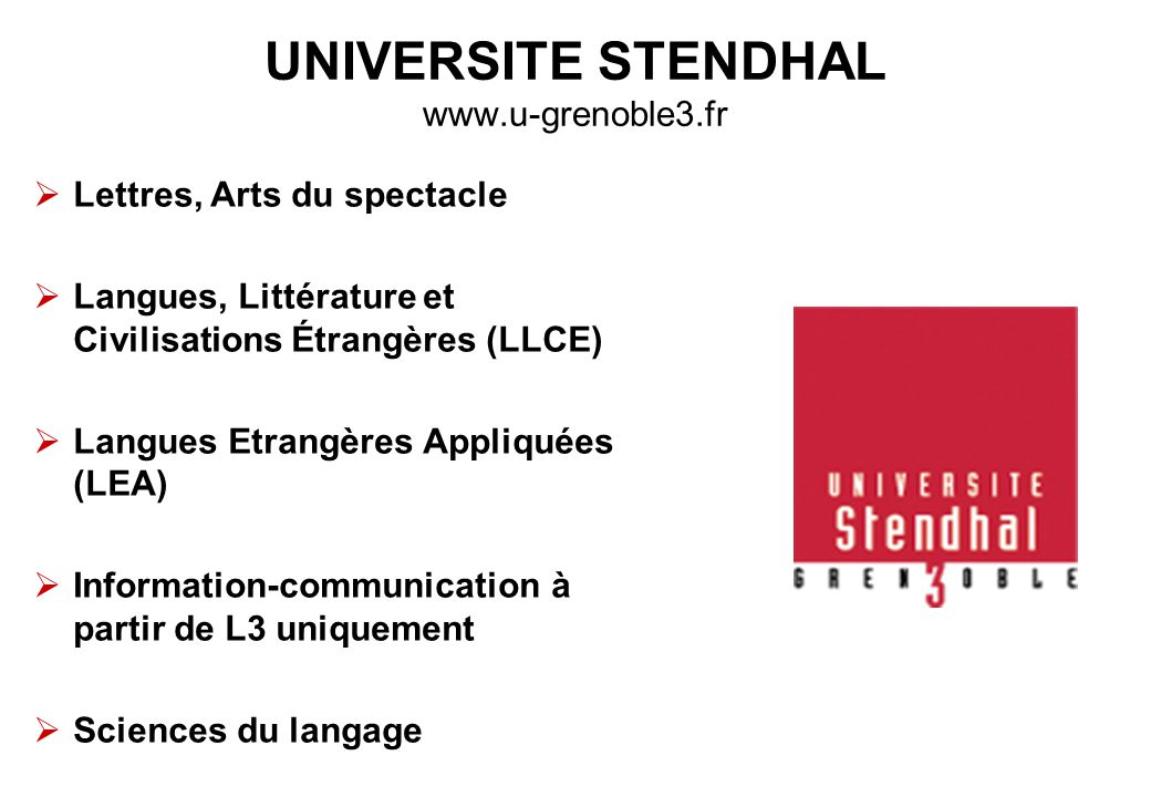 UNIVERSITE STENDHAL www.u-grenoble3.fr  Lettres, Arts du spectacle  Langues, Littérature et Civilisations Étrangères (LLCE)  Langues Etrangères Appliquées (LEA)  Information-communication à partir de L3 uniquement  Sciences du langage