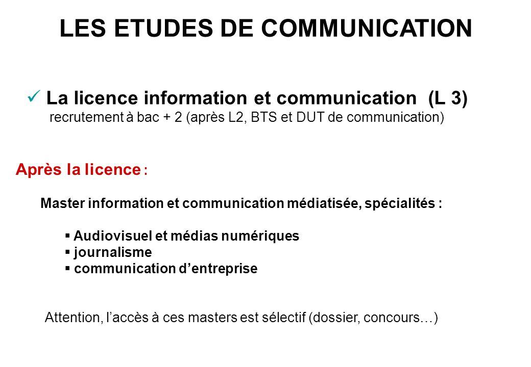 LES ETUDES DE COMMUNICATION La licence information et communication (L 3) recrutement à bac + 2 (après L2, BTS et DUT de communication) Après la licen