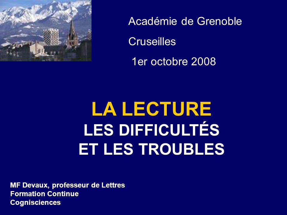 LA LECTURE LES DIFFICULTÉS ET LES TROUBLES MF Devaux, professeur de Lettres Formation Continue Cognisciences Académie de Grenoble Cruseilles 1er octobre 2008