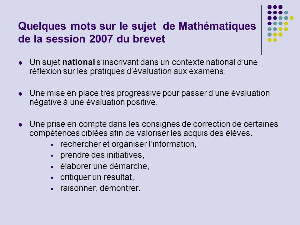 Quelques mots sur le sujet de Mathématiques de la session 2007 du brevet Un sujet national s'inscrivant dans un contexte national d'une réflexion sur les pratiques d'évaluation aux examens.