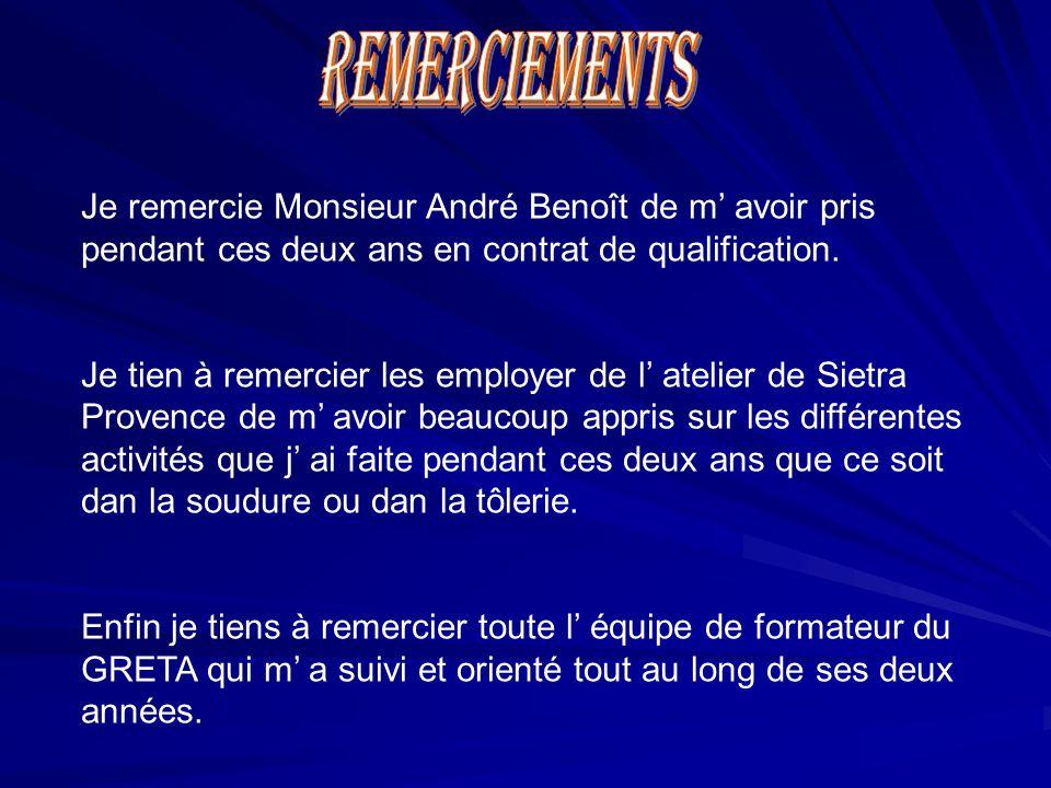 Je remercie Monsieur André Benoît de m' avoir pris pendant ces deux ans en contrat de qualification. Je tien à remercier les employer de l' atelier de