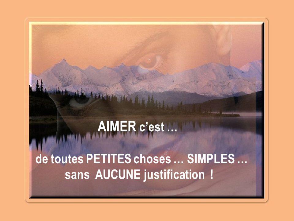 AIMER c'est … de toutes PETITES choses … SIMPLES … sans AUCUNE justification !
