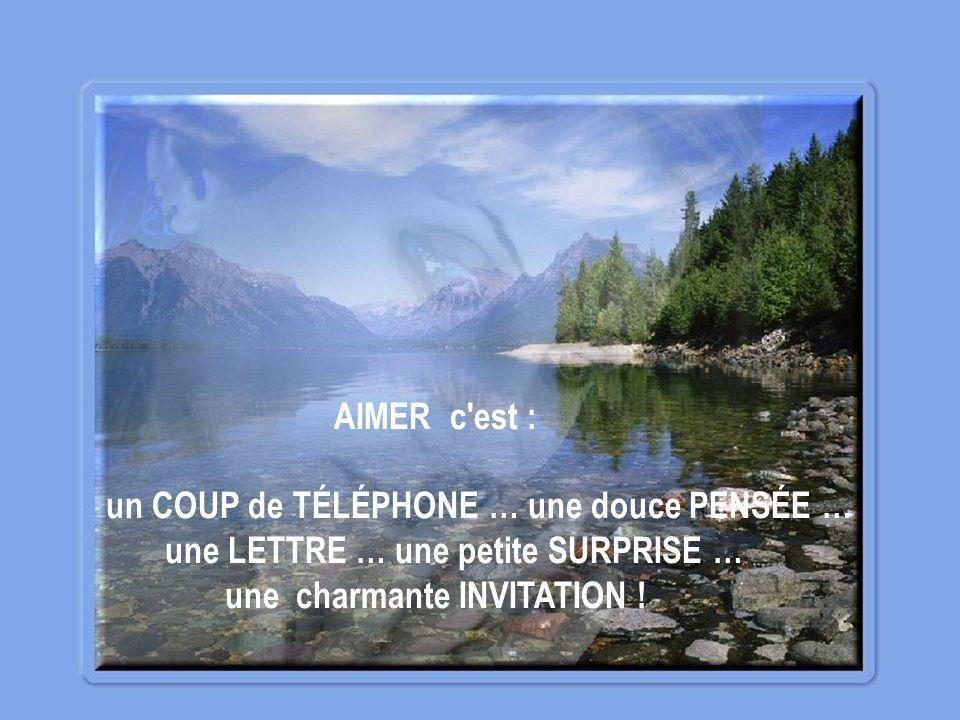 AIMER c est : un COUP de TÉLÉPHONE … une douce PENSÉE … une LETTRE … une petite SURPRISE … une charmante INVITATION !