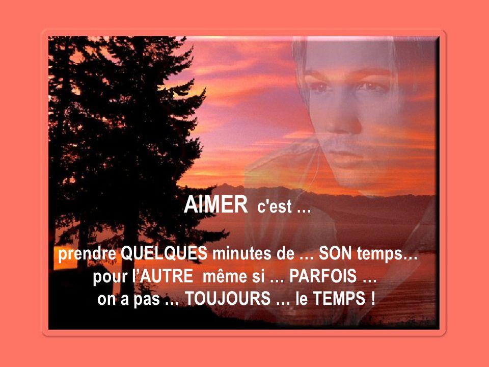 AIMER c est … prendre QUELQUES minutes de … SON temps… pour l'AUTRE même si … PARFOIS … on a pas … TOUJOURS … le TEMPS !