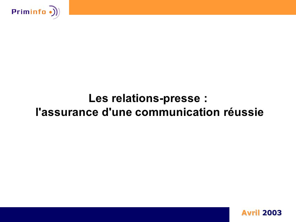 Les relations-presse : l'assurance d'une communication réussie Avril 2003