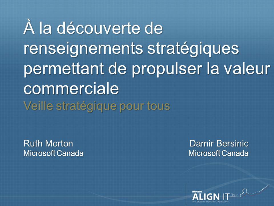 À la découverte de renseignements stratégiques permettant de propulser la valeur commerciale Veille stratégique pour tous Ruth Morton Microsoft Canada Damir Bersinic Microsoft Canada