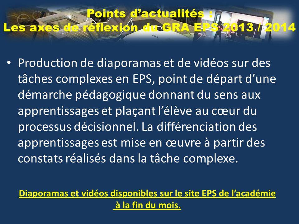 Points d'actualités : Les axes de réflexion du GRA EPS 2013 / 2014 Production de diaporamas et de vidéos sur des tâches complexes en EPS, point de départ d'une démarche pédagogique donnant du sens aux apprentissages et plaçant l'élève au cœur du processus décisionnel.