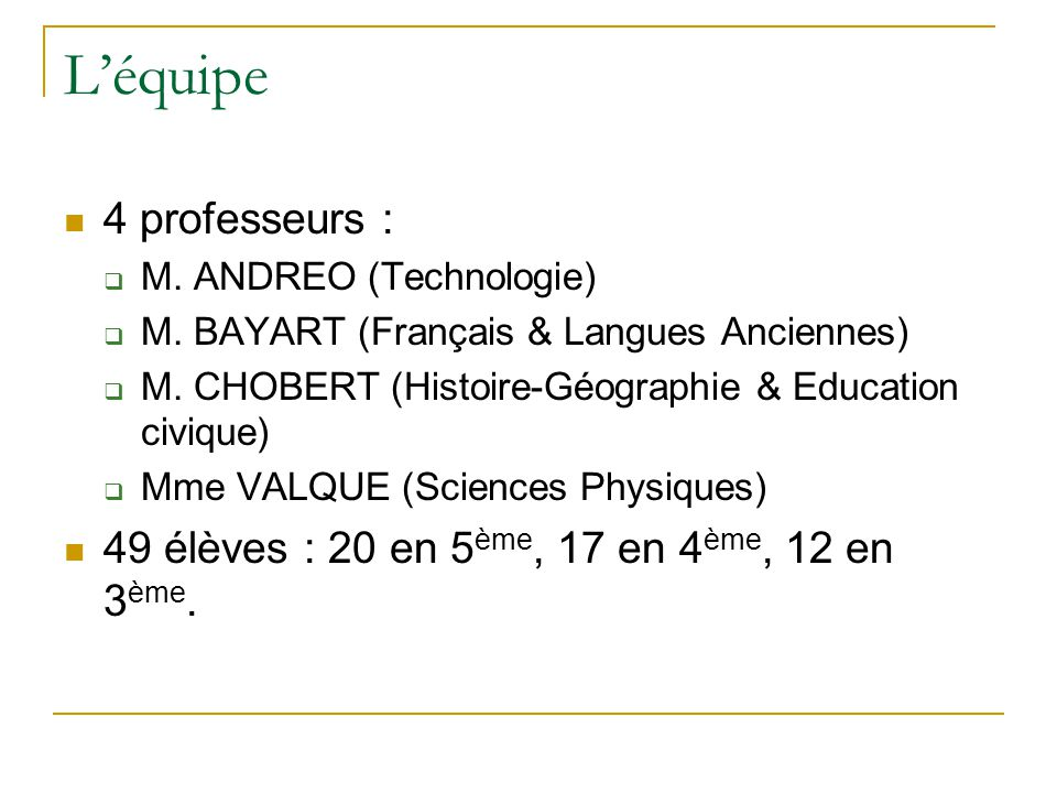 L'équipe 4 professeurs :  M. ANDREO (Technologie)  M. BAYART (Français & Langues Anciennes)  M. CHOBERT (Histoire-Géographie & Education civique) 