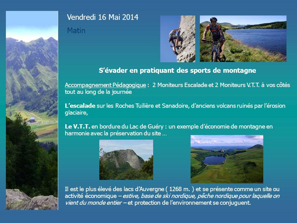 Vendredi 16 Mai 2014 Matin S'évader en pratiquant des sports de montagne Accompagnement Pédagogique : 2 Moniteurs Escalade et 2 Moniteurs V.T.T. à vos