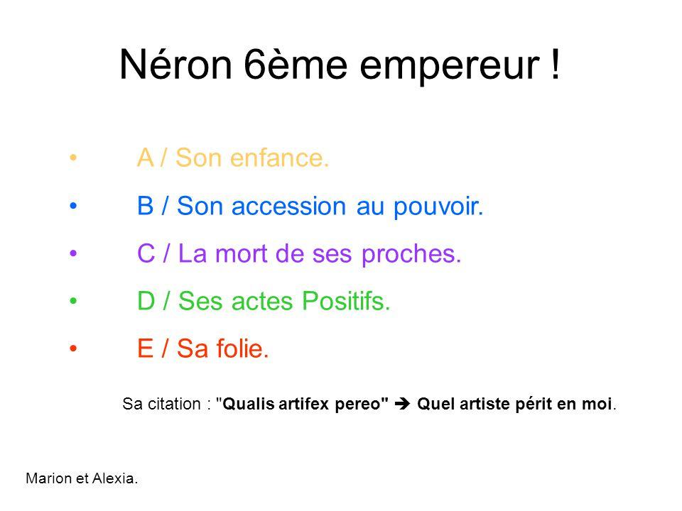Néron 6ème empereur ! A / Son enfance. B / Son accession au pouvoir. C / La mort de ses proches. D / Ses actes Positifs. E / Sa folie. Sa citation :