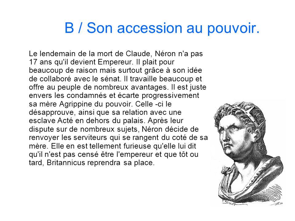 B / Son accession au pouvoir. Le lendemain de la mort de Claude, Néron n'a pas 17 ans qu'il devient Empereur. Il plait pour beaucoup de raison mais su