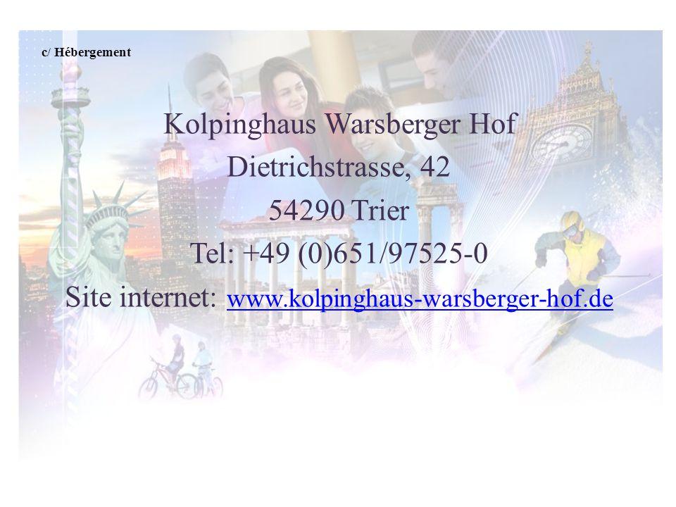 c/ Hébergement Kolpinghaus Warsberger Hof Dietrichstrasse, 42 54290 Trier Tel: +49 (0)651/97525-0 Site internet: www.kolpinghaus-warsberger-hof.de www