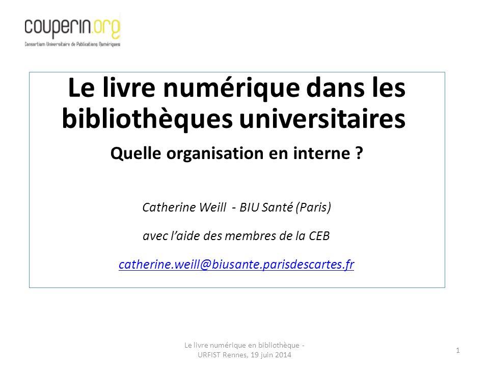 Le livre numérique en bibliothèque - URFIST Rennes, 19 juin 2014 1 Le livre numérique dans les bibliothèques universitaires Quelle organisation en interne .