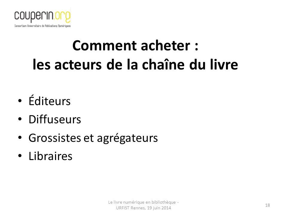 Le livre numérique en bibliothèque - URFIST Rennes, 19 juin 2014 18 Éditeurs Diffuseurs Grossistes et agrégateurs Libraires Comment acheter : les acteurs de la chaîne du livre