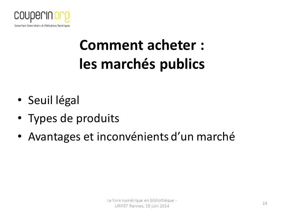 Le livre numérique en bibliothèque - URFIST Rennes, 19 juin 2014 24 Seuil légal Types de produits Avantages et inconvénients d'un marché Comment acheter : les marchés publics