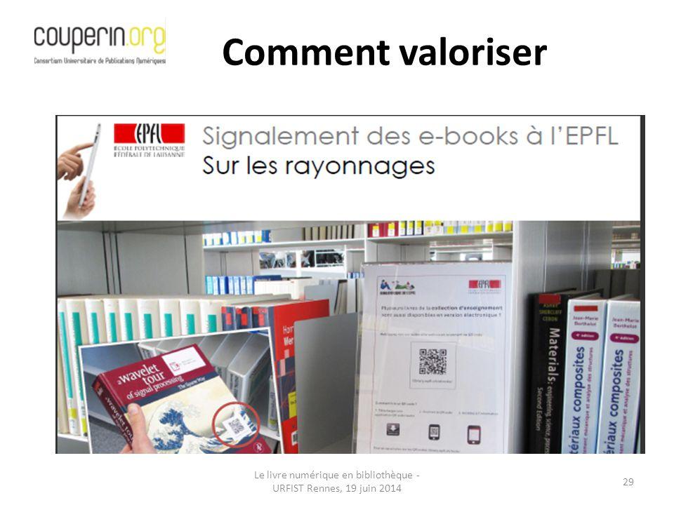 Le livre numérique en bibliothèque - URFIST Rennes, 19 juin 2014 29 Comment valoriser