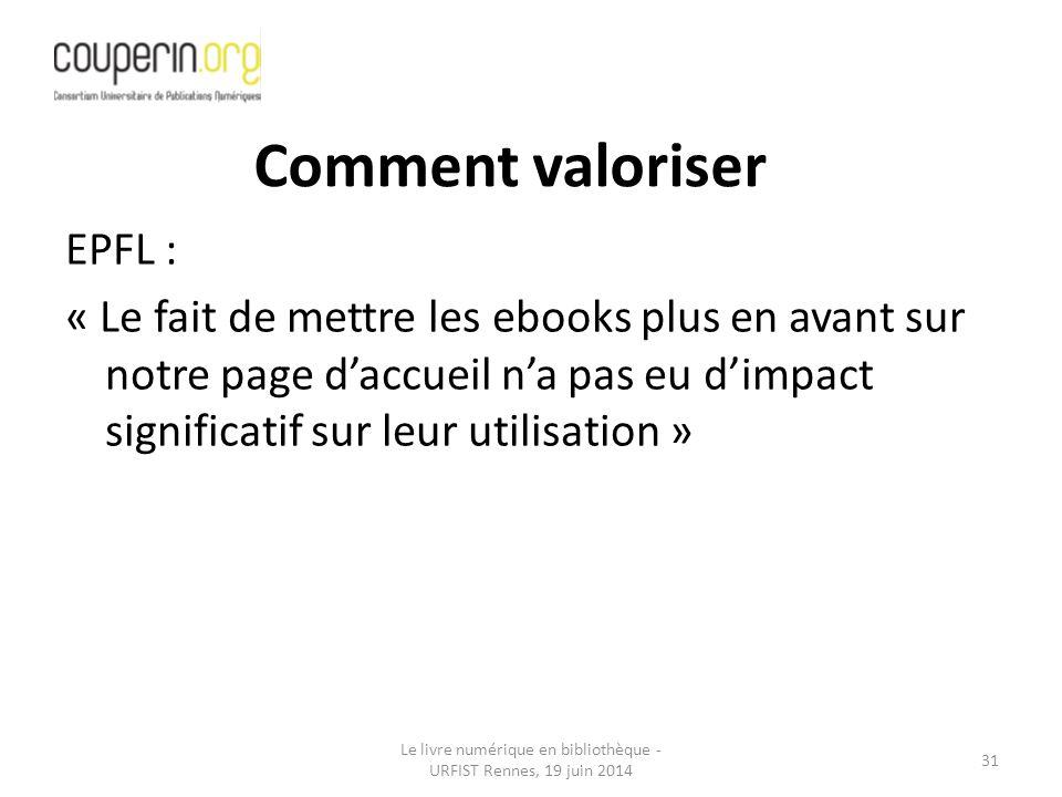 Le livre numérique en bibliothèque - URFIST Rennes, 19 juin 2014 31 EPFL : « Le fait de mettre les ebooks plus en avant sur notre page d'accueil n'a pas eu d'impact significatif sur leur utilisation » Comment valoriser