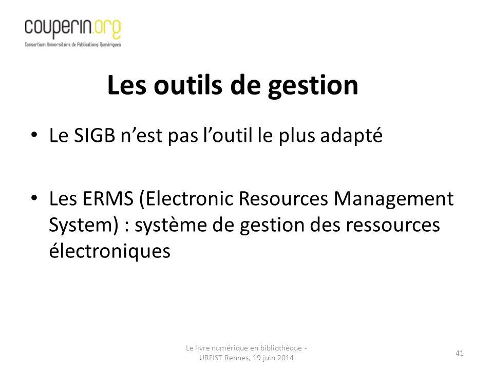 Le livre numérique en bibliothèque - URFIST Rennes, 19 juin 2014 41 Le SIGB n'est pas l'outil le plus adapté Les ERMS (Electronic Resources Management System) : système de gestion des ressources électroniques Les outils de gestion