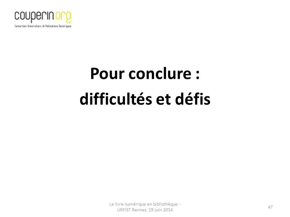 Le livre numérique en bibliothèque - URFIST Rennes, 19 juin 2014 47 Pour conclure : difficultés et défis