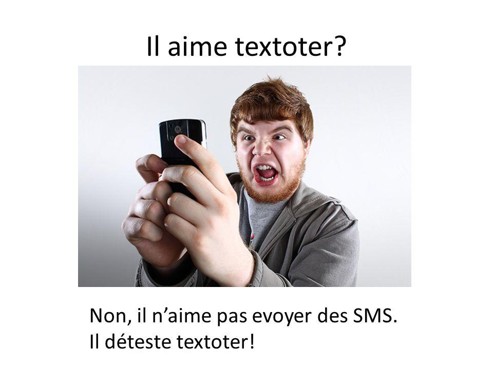 Il aime textoter? Non, il n'aime pas evoyer des SMS. Il déteste textoter!