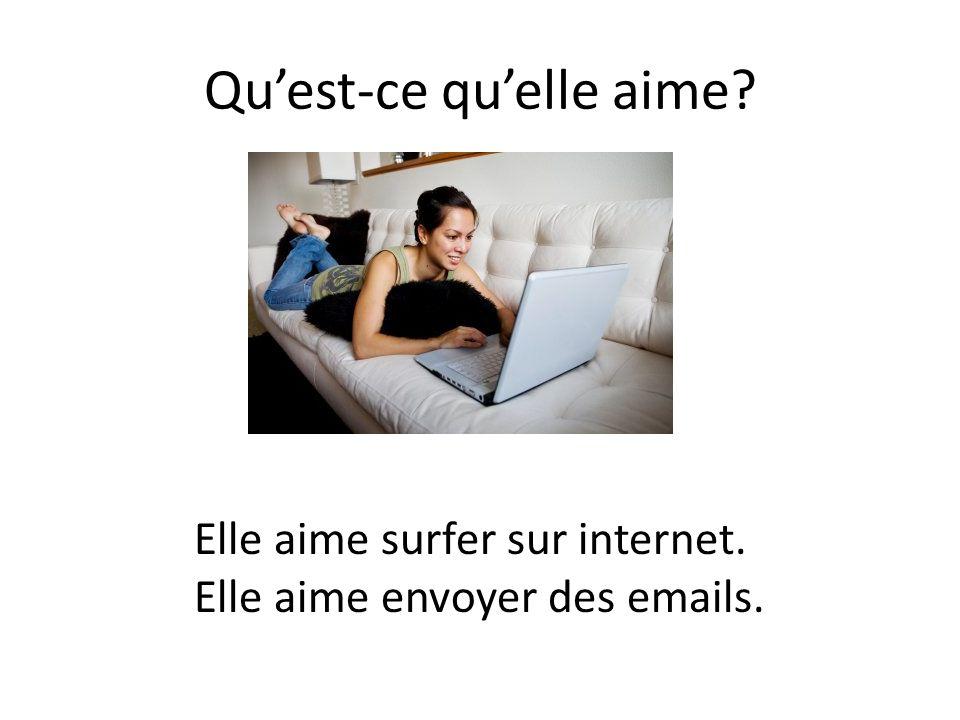 Qu'est-ce qu'elle aime? Elle aime surfer sur internet. Elle aime envoyer des emails.