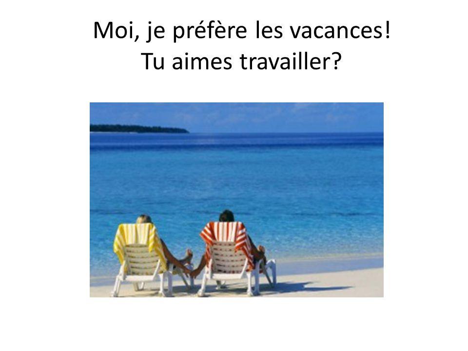 Moi, je préfère les vacances! Tu aimes travailler?