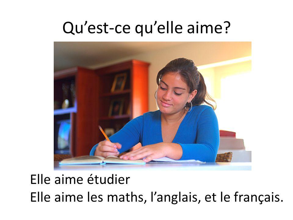 Qu'est-ce qu'elle aime? Elle aime étudier Elle aime les maths, l'anglais, et le français.