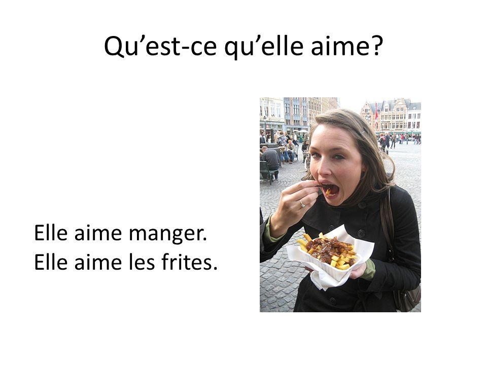 Qu'est-ce qu'elle aime? Elle aime manger. Elle aime les frites.
