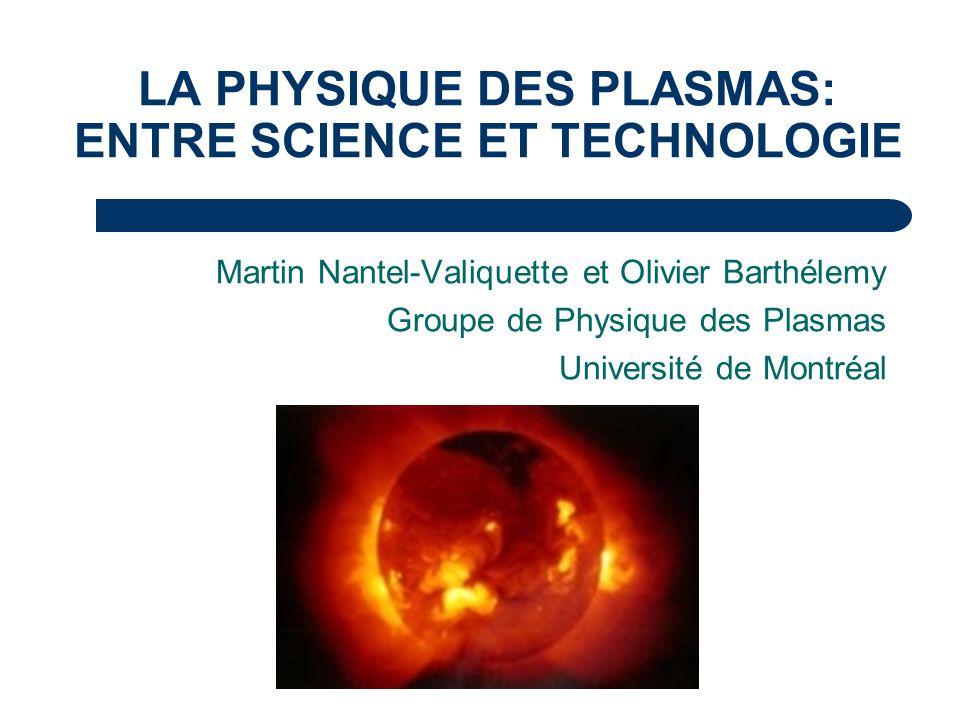 LA PHYSIQUE DES PLASMAS: ENTRE SCIENCE ET TECHNOLOGIE Martin Nantel-Valiquette et Olivier Barthélemy Groupe de Physique des Plasmas Université de Mont