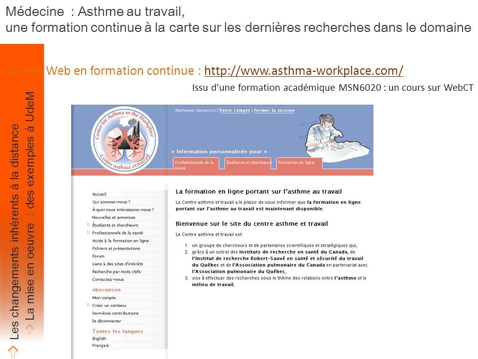 Un site Web en formation continue : http://www.asthma-workplace.com/http://www.asthma-workplace.com/ Issu d'une formation académique MSN6020 : un cours sur WebCT Médecine : Asthme au travail, une formation continue à la carte sur les dernières recherches dans le domaine ➩ Les changements inhérents à la distance ➩ La mise en oeuvre : des exemples à UdeM