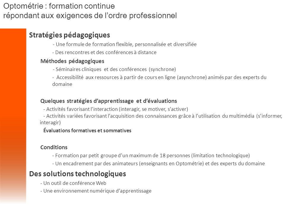 Stratégies pédagogiques - Une formule de formation flexible, personnalisée et diversifiée - Des rencontres et des conférences à distance Méthodes pédagogiques - Séminaires cliniques et des conférences (synchrone) - Accessibilité aux ressources à partir de cours en ligne (asynchrone) animés par des experts du domaine Quelques stratégies d'apprentissage et d'évaluations - Activités favorisant l'interaction (interagir, se motiver, s'activer) - Activités variées favorisant l'acquisition des connaissances grâce à l'utilisation du multimédia (s'informer, interagir) Évaluations formatives et sommatives Conditions - Formation par petit groupe d'un maximum de 18 personnes (limitation technologique) - Un encadrement par des animateurs (enseignants en Optométrie) et des experts du domaine Des solutions technologiques - Un outil de conférence Web - Une environnement numérique d'apprentissage Optométrie : formation continue répondant aux exigences de l'ordre professionnel