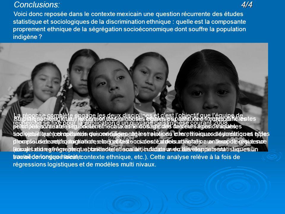 4/4 Conclusions:4/4 Voici donc reposée dans le contexte mexicain une question récurrente des études statistique et sociologiques de la discrimination ethnique : quelle est la composante proprement ethnique de la ségrégation socioéconomique dont souffre la population indigène .