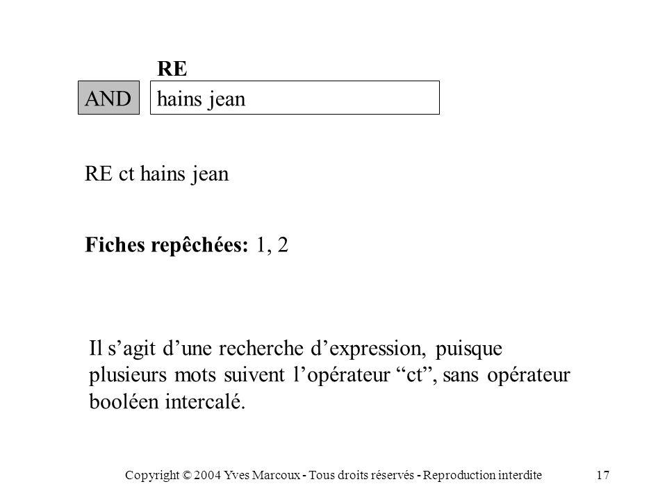 Copyright © 2004 Yves Marcoux - Tous droits réservés - Reproduction interdite17 ANDhains jean RE RE ct hains jean Fiches repêchées: 1, 2 Il s'agit d'une recherche d'expression, puisque plusieurs mots suivent l'opérateur ct , sans opérateur booléen intercalé.