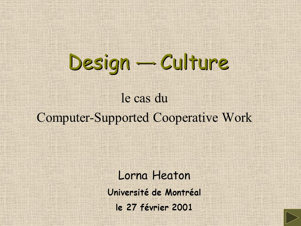 Design Culture le cas du Computer-Supported Cooperative Work Lorna Heaton Université de Montréal le 27 février 2001