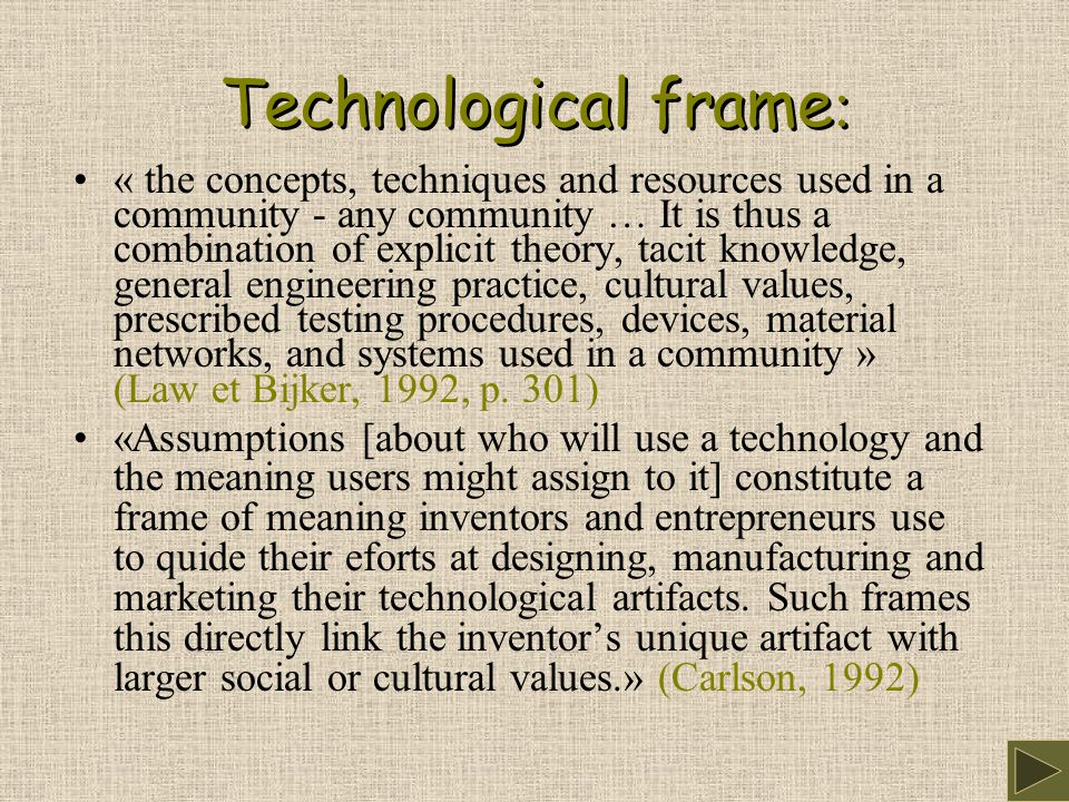 Technological frame : « the concepts, techniques and resources used in a community - any community … It is thus a combination of explicit theory, tacit knowledge, general engineering practice, cultural values, prescribed testing procedures, devices, material networks, and systems used in a community » (Law et Bijker, 1992, p.
