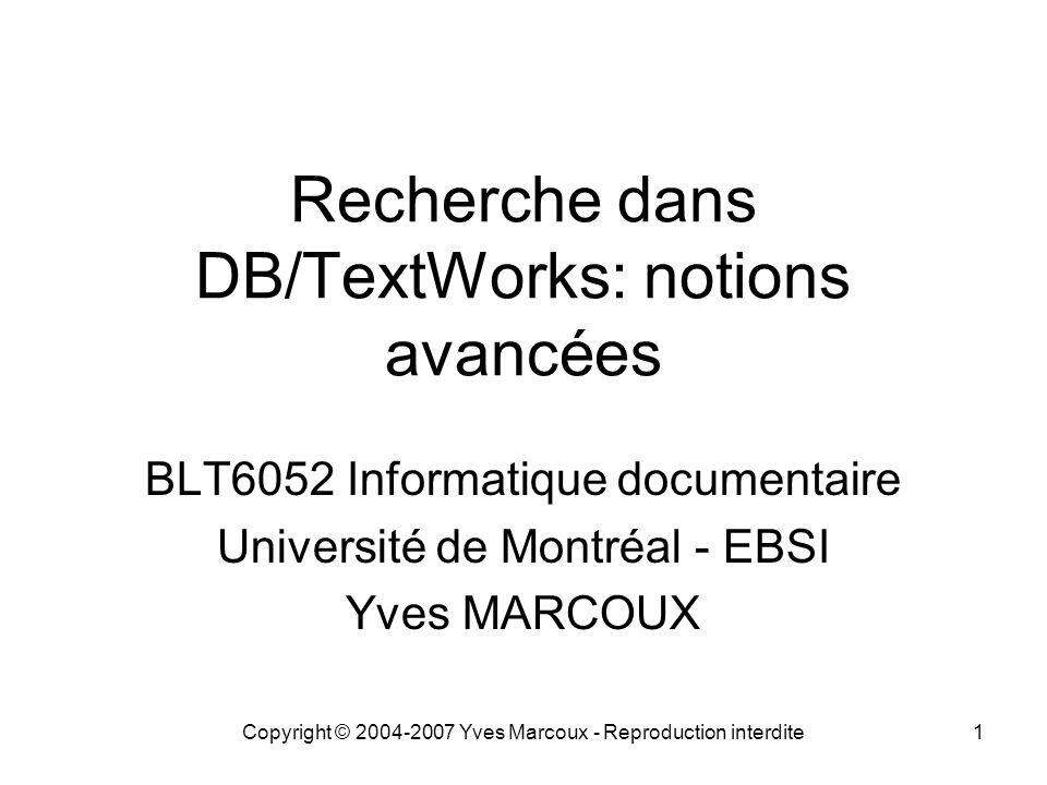 Copyright © 2004-2007 Yves Marcoux - Reproduction interdite1 Recherche dans DB/TextWorks: notions avancées BLT6052 Informatique documentaire Université de Montréal - EBSI Yves MARCOUX
